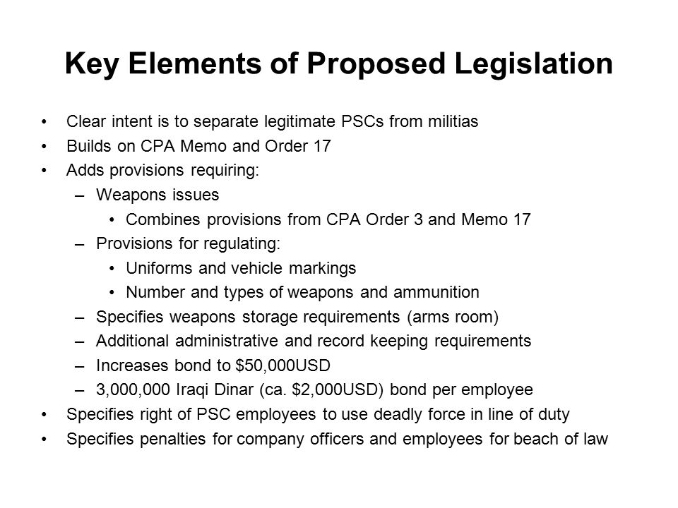 Key Elements of Proposed Legislation Clear intent is to separate legitimate PSCs from militias Builds on CPA Memo and Order 17 Adds provisions requiring: –Weapons issues Combines provisions from CPA Order 3 and Memo 17 –Provisions for regulating: Uniforms and vehicle markings Number and types of weapons and ammunition –Specifies weapons storage requirements (arms room) –Additional administrative and record keeping requirements –Increases bond to $50,000USD –3,000,000 Iraqi Dinar (ca.