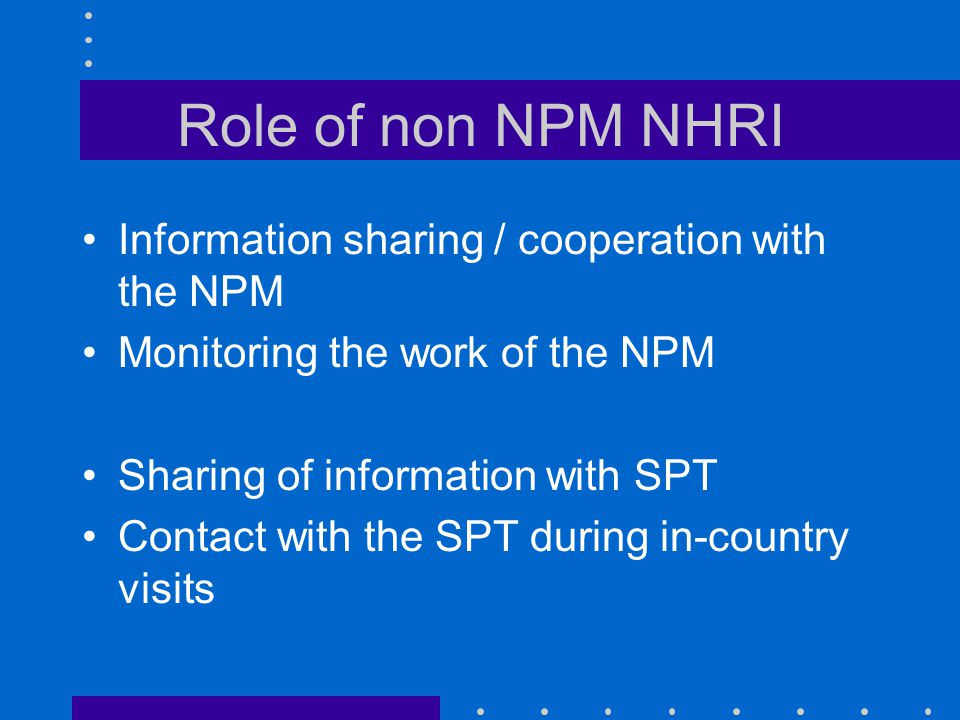 Role of non NPM NHRI Information sharing / cooperation with the NPM Monitoring the work of the NPM Sharing of information with SPT Contact with the SP