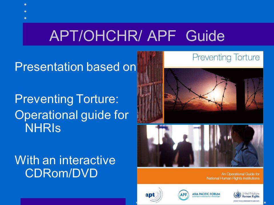 APT/OHCHR/ APF Guide Presentation based on: Preventing Torture: Operational guide for NHRIs With an interactive CDRom/DVD