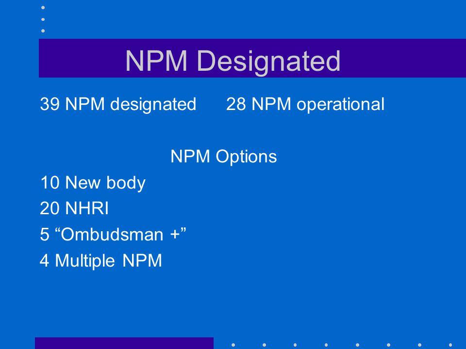 NPM Designated 39 NPM designated28 NPM operational NPM Options 10 New body 20 NHRI 5 Ombudsman + 4 Multiple NPM