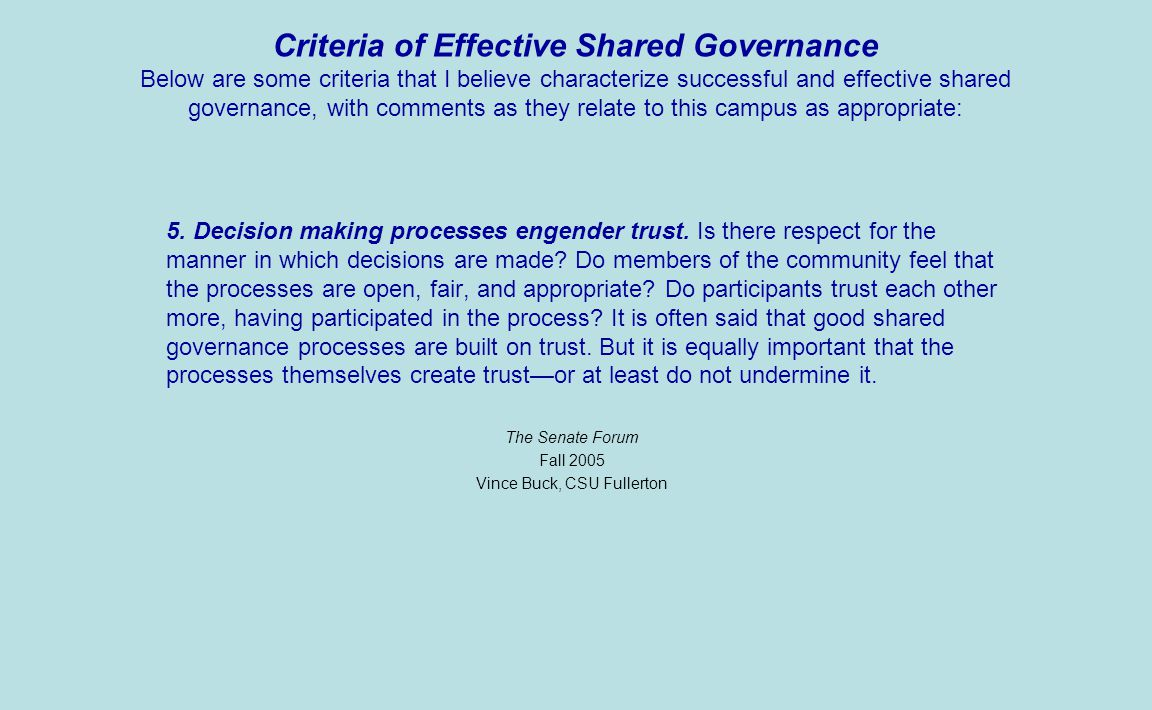 Criteria of Effective Shared Governance Below are some criteria that I believe characterize successful and effective shared governance, with comments as they relate to this campus as appropriate: 4.