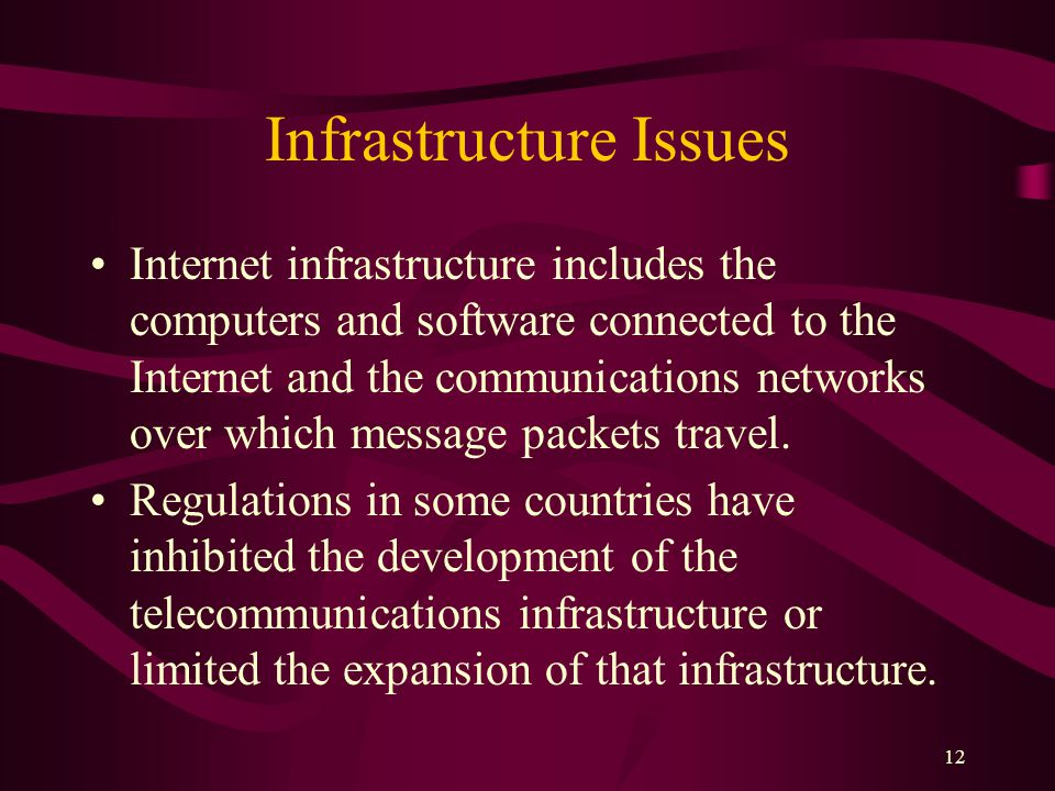12 Infrastructure Issues Internet infrastructure includes the computers and software connected to the Internet and the communications networks over which message packets travel.