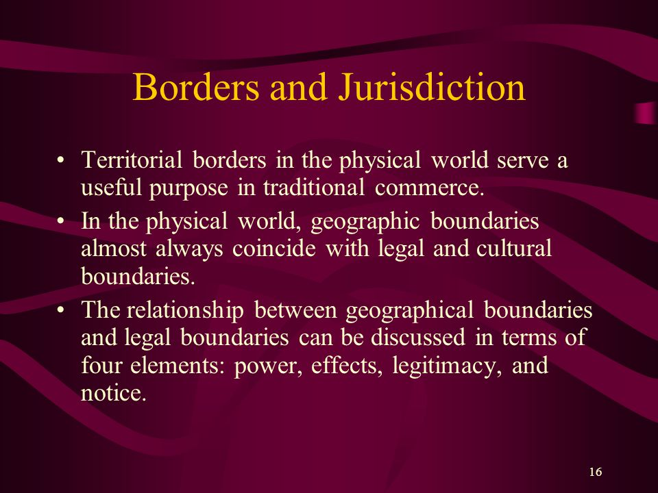16 Borders and Jurisdiction Territorial borders in the physical world serve a useful purpose in traditional commerce.