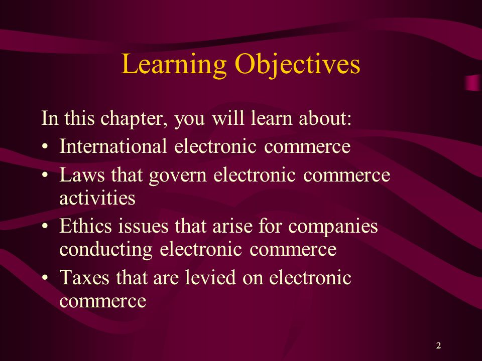 2 Learning Objectives In this chapter, you will learn about: International electronic commerce Laws that govern electronic commerce activities Ethics issues that arise for companies conducting electronic commerce Taxes that are levied on electronic commerce