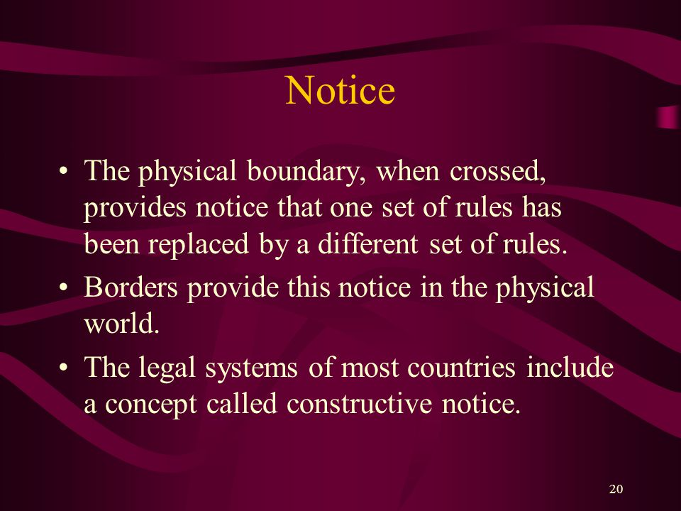 20 Notice The physical boundary, when crossed, provides notice that one set of rules has been replaced by a different set of rules. Borders provide th