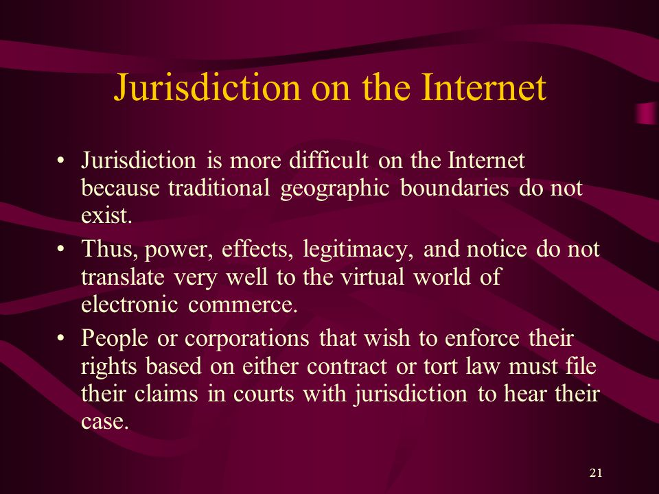 21 Jurisdiction on the Internet Jurisdiction is more difficult on the Internet because traditional geographic boundaries do not exist. Thus, power, ef