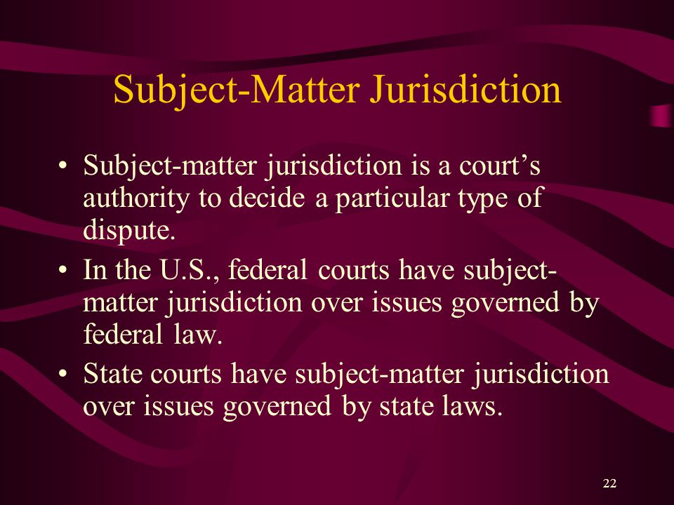22 Subject-Matter Jurisdiction Subject-matter jurisdiction is a court's authority to decide a particular type of dispute. In the U.S., federal courts