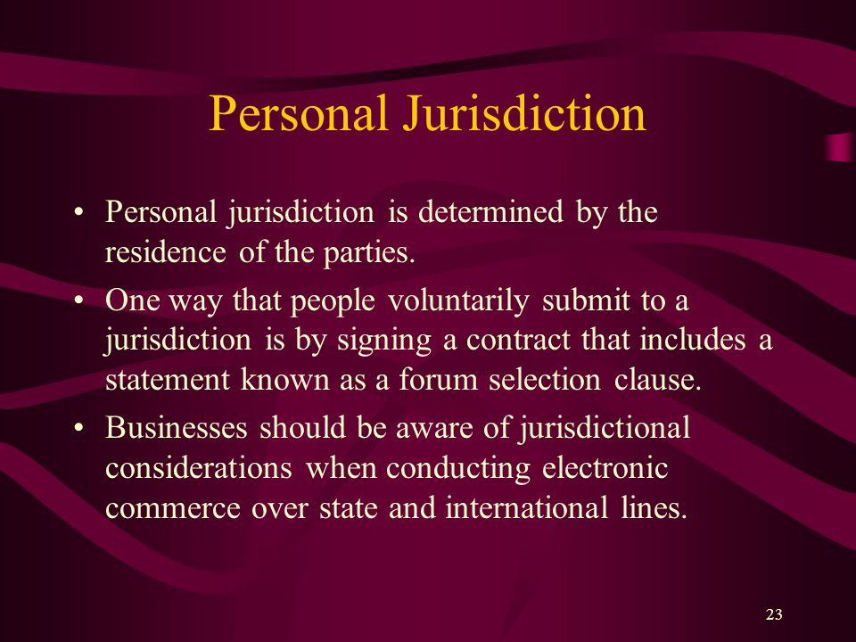 23 Personal Jurisdiction Personal jurisdiction is determined by the residence of the parties. One way that people voluntarily submit to a jurisdiction