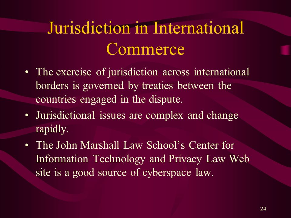 24 Jurisdiction in International Commerce The exercise of jurisdiction across international borders is governed by treaties between the countries enga