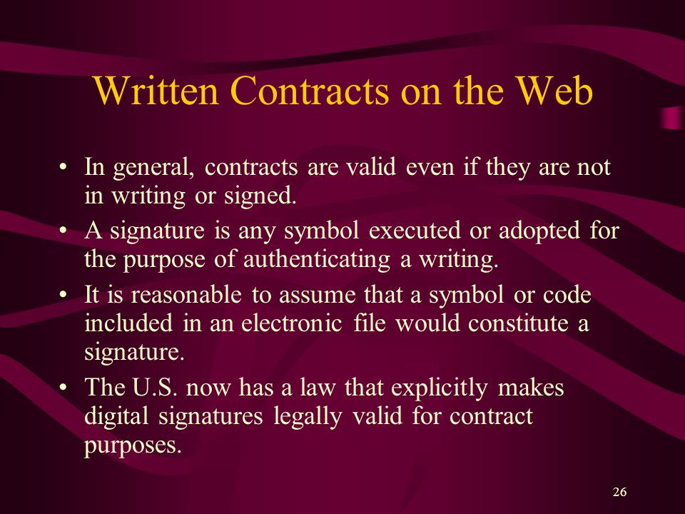 26 Written Contracts on the Web In general, contracts are valid even if they are not in writing or signed. A signature is any symbol executed or adopt