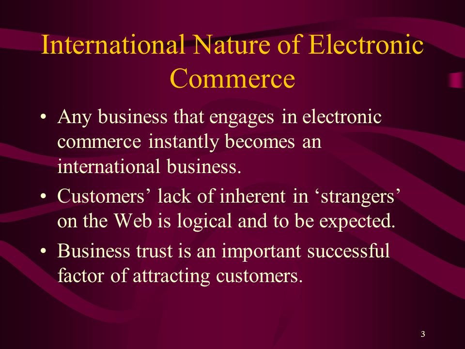 3 International Nature of Electronic Commerce Any business that engages in electronic commerce instantly becomes an international business.