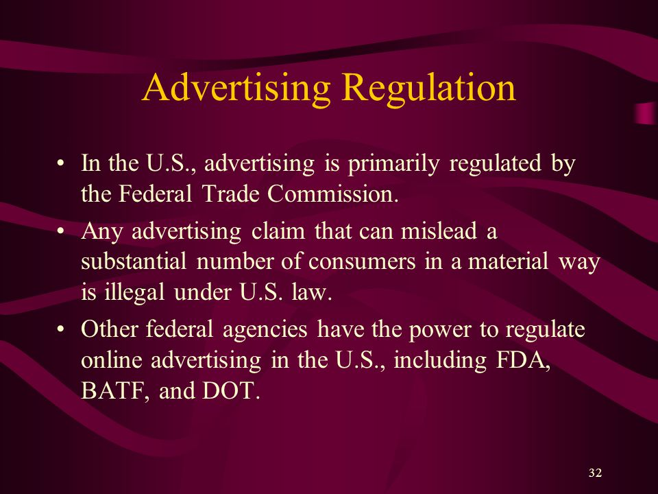 32 Advertising Regulation In the U.S., advertising is primarily regulated by the Federal Trade Commission. Any advertising claim that can mislead a su