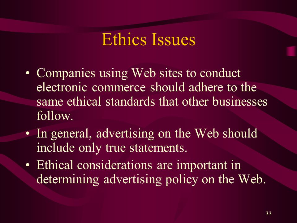 33 Ethics Issues Companies using Web sites to conduct electronic commerce should adhere to the same ethical standards that other businesses follow. In