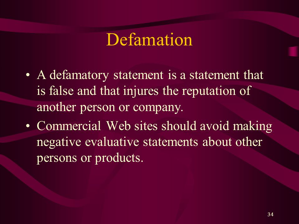 34 Defamation A defamatory statement is a statement that is false and that injures the reputation of another person or company. Commercial Web sites s