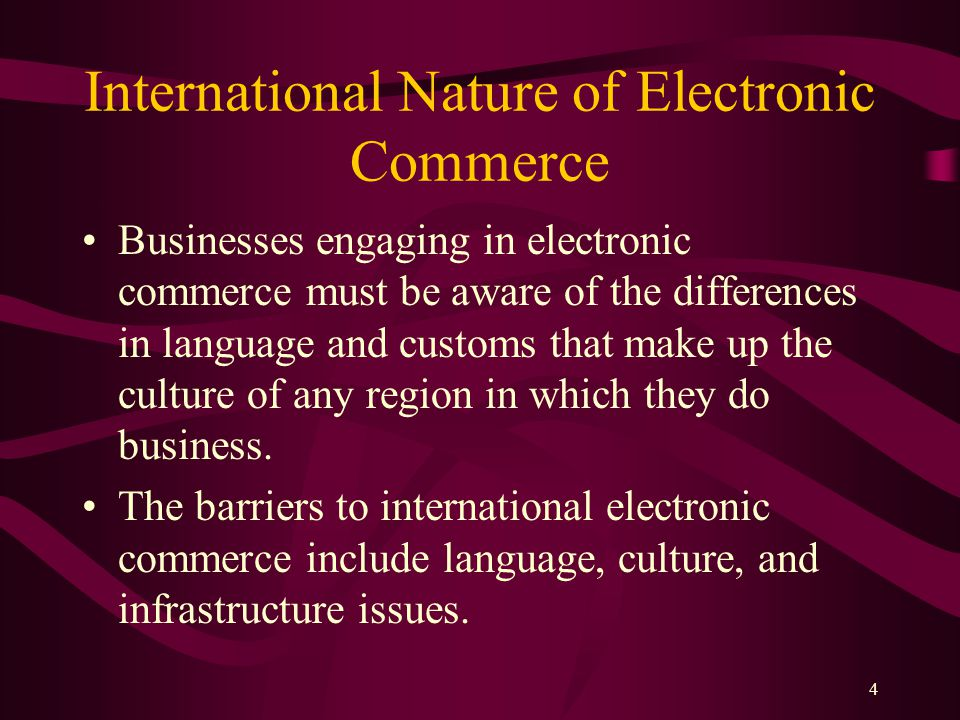 4 International Nature of Electronic Commerce Businesses engaging in electronic commerce must be aware of the differences in language and customs that make up the culture of any region in which they do business.