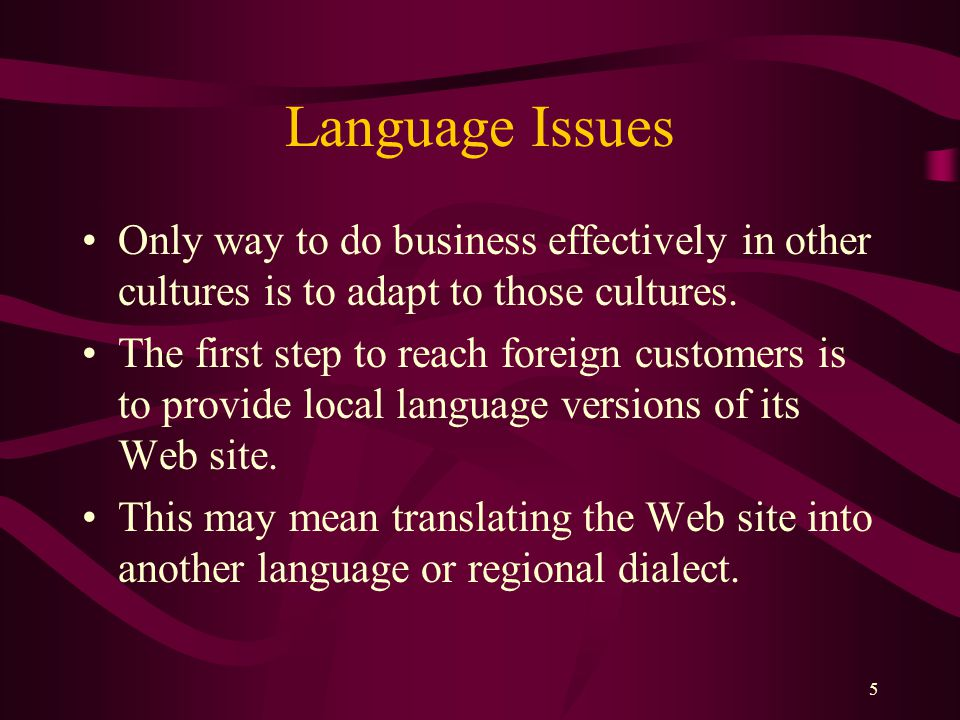 5 Language Issues Only way to do business effectively in other cultures is to adapt to those cultures. The first step to reach foreign customers is to
