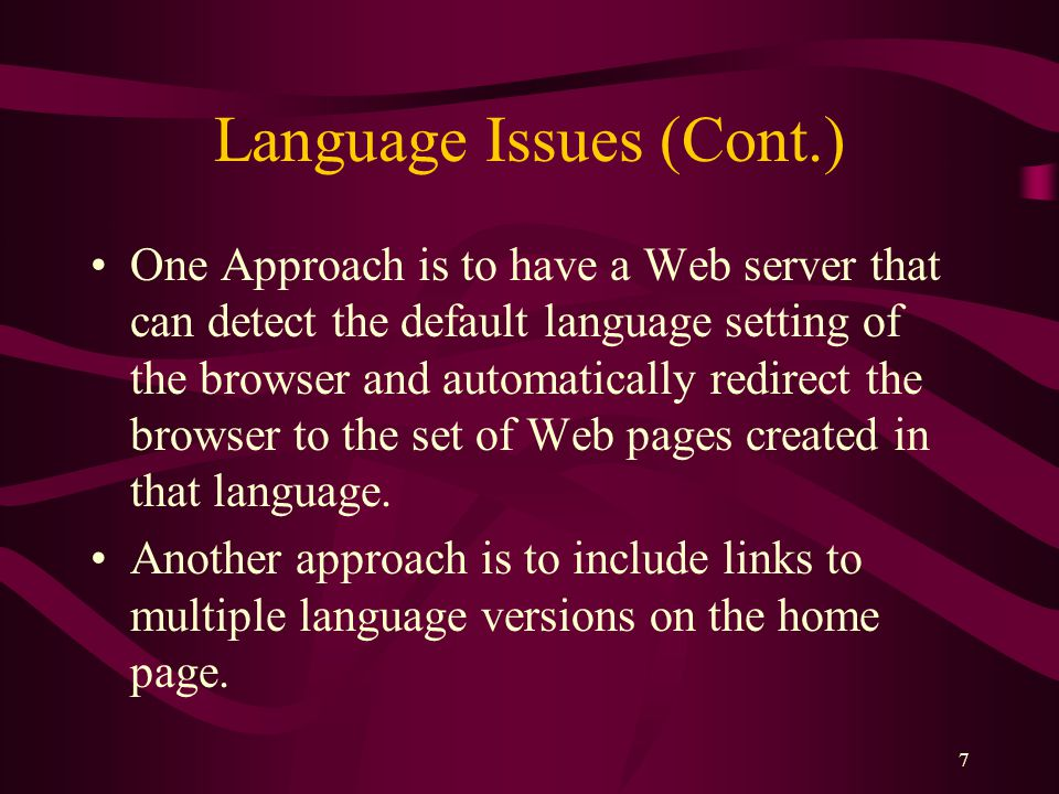 7 Language Issues (Cont.) One Approach is to have a Web server that can detect the default language setting of the browser and automatically redirect the browser to the set of Web pages created in that language.