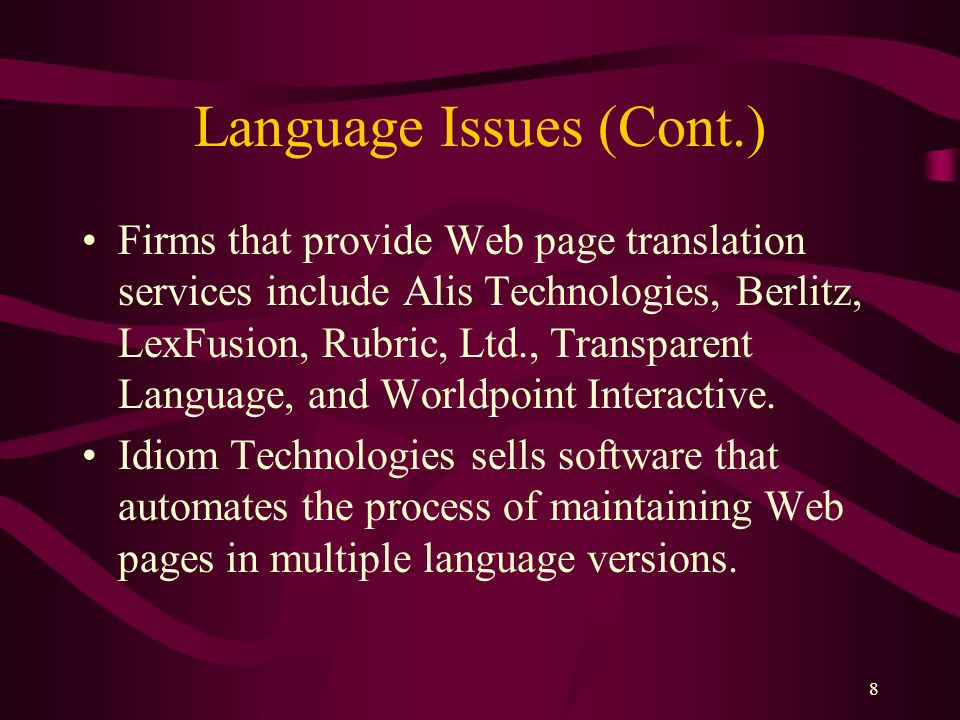 8 Language Issues (Cont.) Firms that provide Web page translation services include Alis Technologies, Berlitz, LexFusion, Rubric, Ltd., Transparent Language, and Worldpoint Interactive.