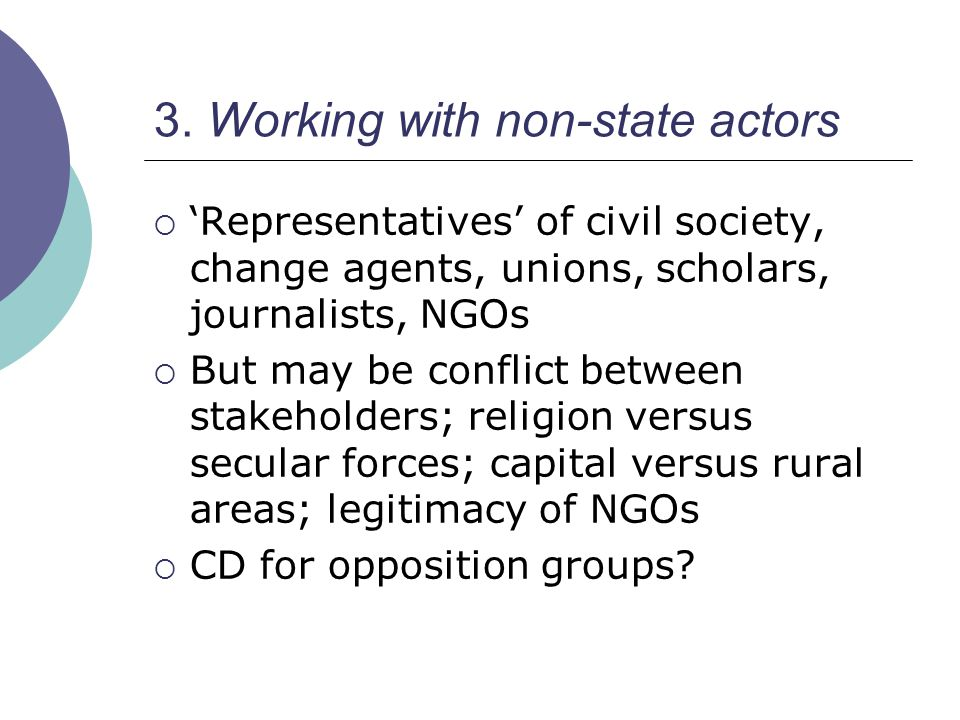 3. Working with non-state actors  'Representatives' of civil society, change agents, unions, scholars, journalists, NGOs  But may be conflict betwee