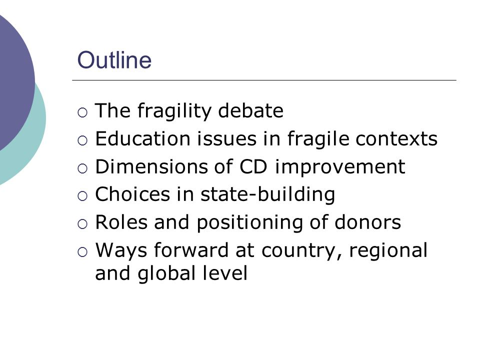 Outline  The fragility debate  Education issues in fragile contexts  Dimensions of CD improvement  Choices in state-building  Roles and positioni