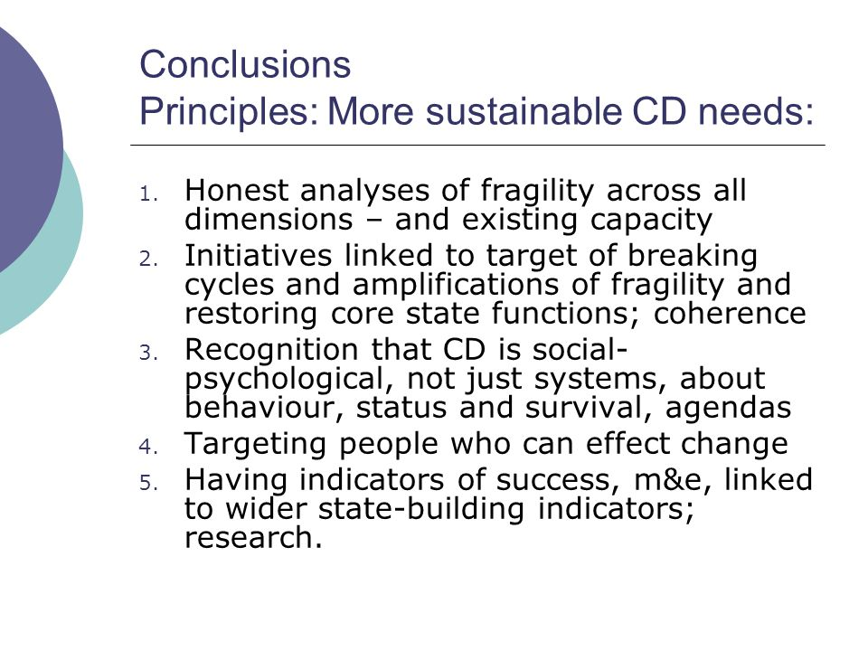 Conclusions Principles: More sustainable CD needs: 1. Honest analyses of fragility across all dimensions – and existing capacity 2. Initiatives linked