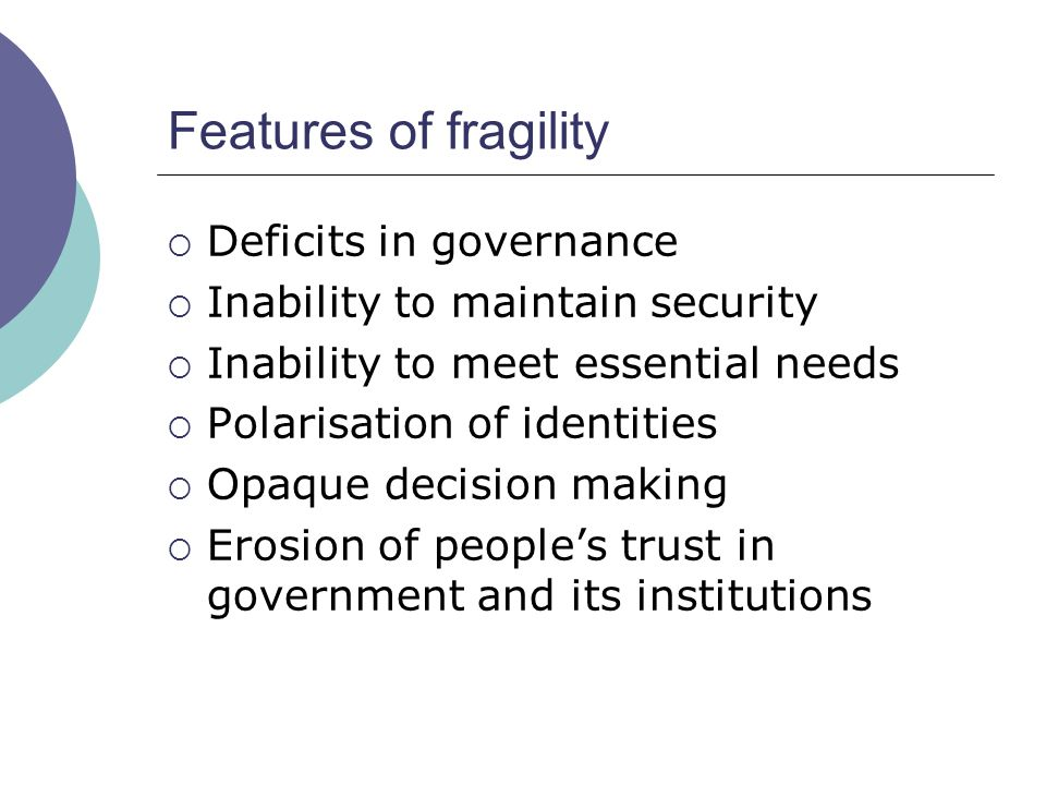 Features of fragility  Deficits in governance  Inability to maintain security  Inability to meet essential needs  Polarisation of identities  Opa