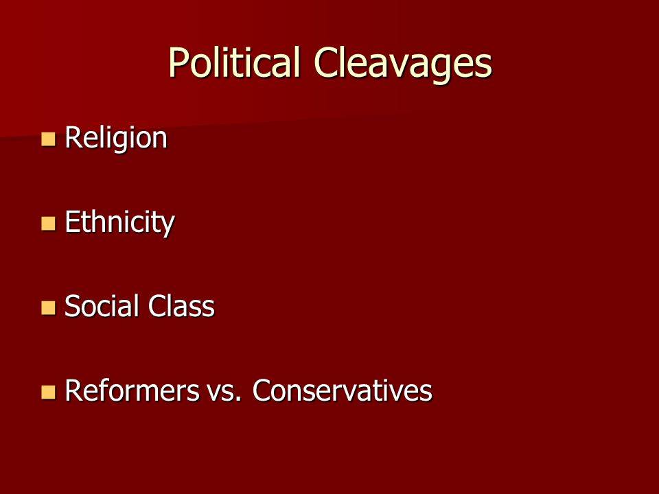 Political Cleavages Religion Religion Ethnicity Ethnicity Social Class Social Class Reformers vs. Conservatives Reformers vs. Conservatives