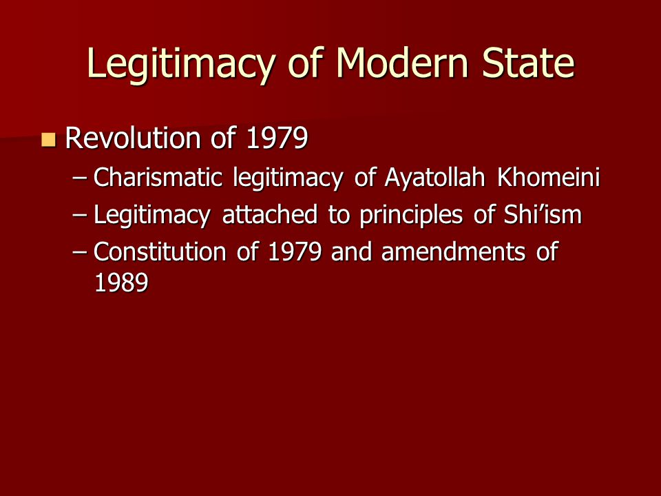 Legitimacy of Modern State Revolution of 1979 Revolution of 1979 –Charismatic legitimacy of Ayatollah Khomeini –Legitimacy attached to principles of Shi'ism –Constitution of 1979 and amendments of 1989
