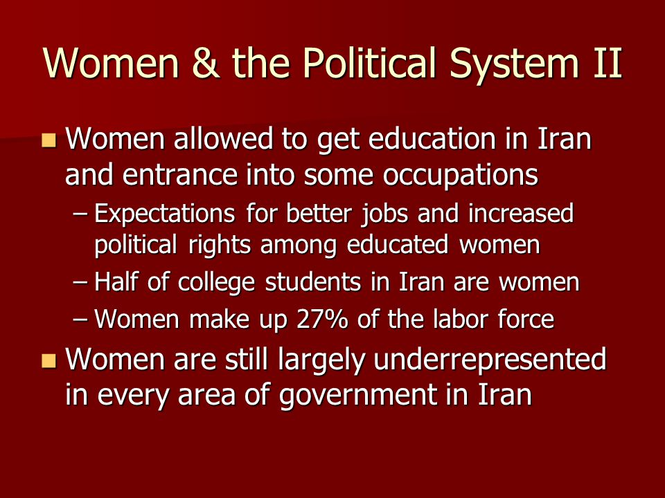 Women & the Political System II Women allowed to get education in Iran and entrance into some occupations Women allowed to get education in Iran and entrance into some occupations –Expectations for better jobs and increased political rights among educated women –Half of college students in Iran are women –Women make up 27% of the labor force Women are still largely underrepresented in every area of government in Iran Women are still largely underrepresented in every area of government in Iran