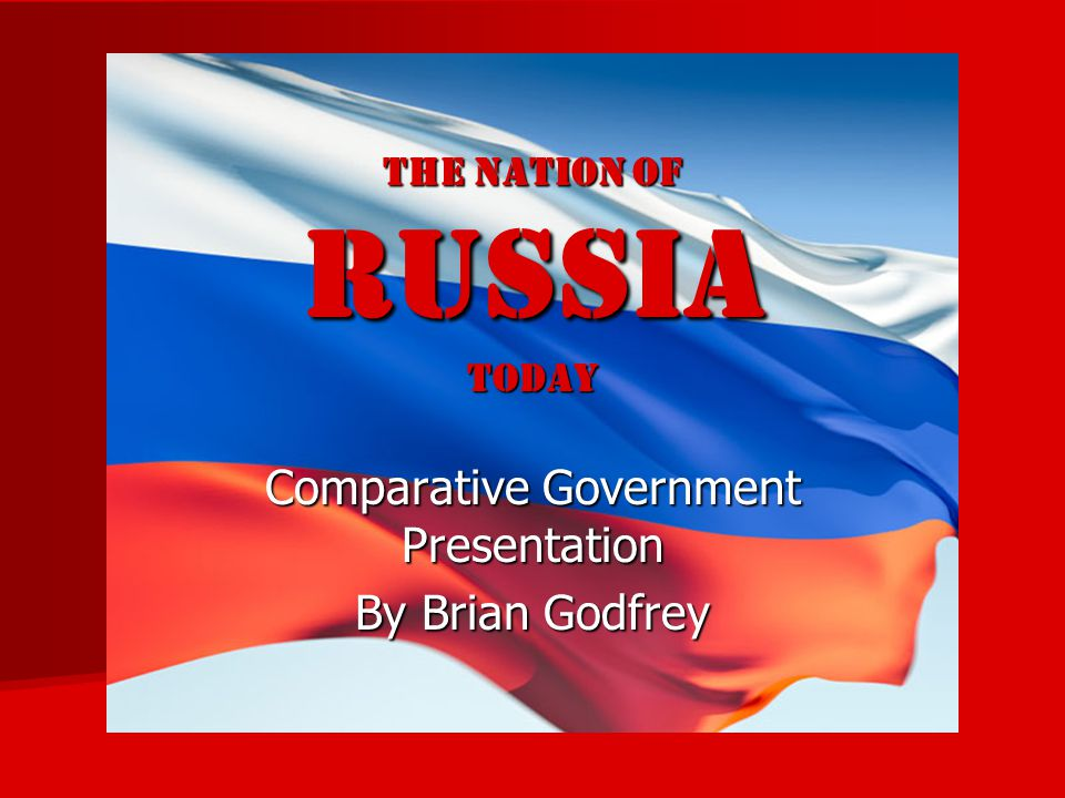 The nation of RUSSIA TODAY Comparative Government Presentation By Brian Godfrey