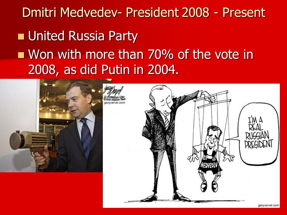 Dmitri Medvedev- President 2008 - Present United Russia Party United Russia Party Won with more than 70% of the vote in 2008, as did Putin in 2004.