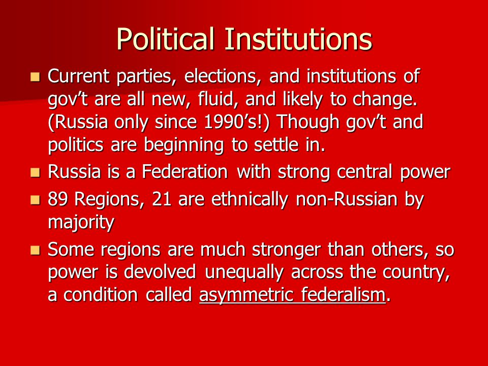 Political Institutions Current parties, elections, and institutions of gov't are all new, fluid, and likely to change.