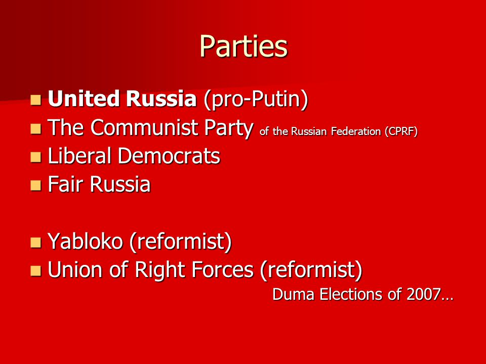 Parties United Russia (pro-Putin) United Russia (pro-Putin) The Communist Party of the Russian Federation (CPRF) The Communist Party of the Russian Federation (CPRF) Liberal Democrats Liberal Democrats Fair Russia Fair Russia Yabloko (reformist) Yabloko (reformist) Union of Right Forces (reformist) Union of Right Forces (reformist) Duma Elections of 2007…