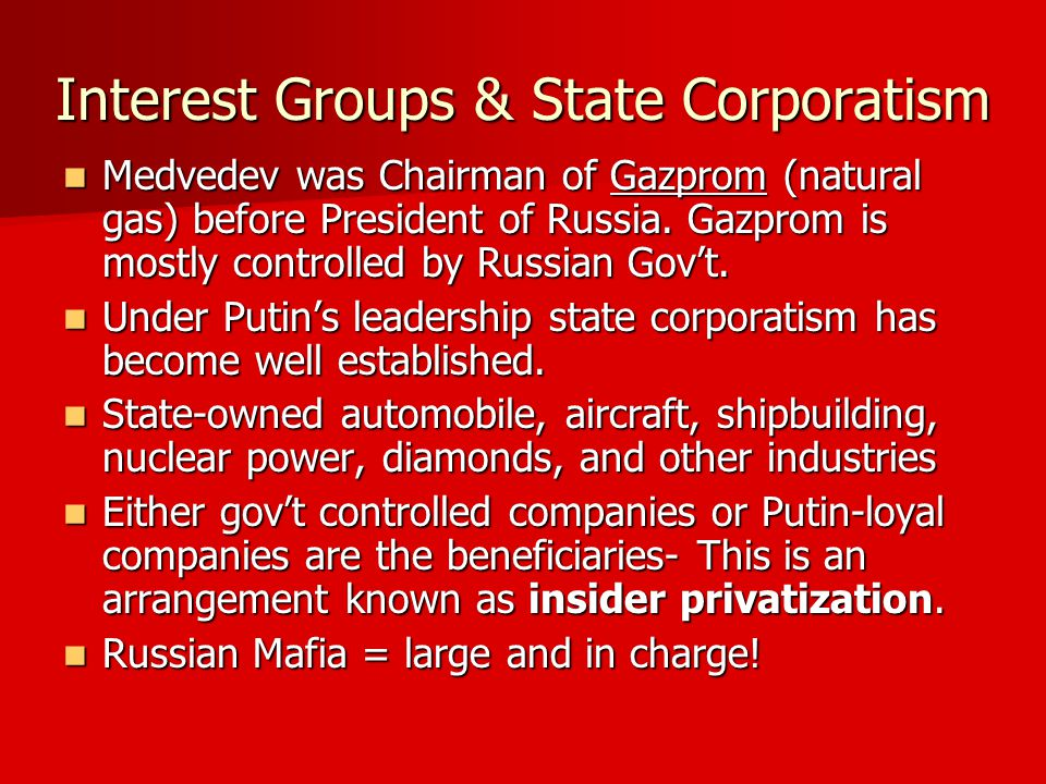Interest Groups & State Corporatism Medvedev was Chairman of Gazprom (natural gas) before President of Russia.