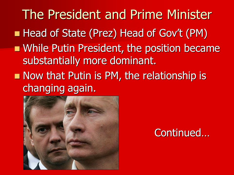 The President and Prime Minister Head of State (Prez) Head of Gov't (PM) Head of State (Prez) Head of Gov't (PM) While Putin President, the position became substantially more dominant.