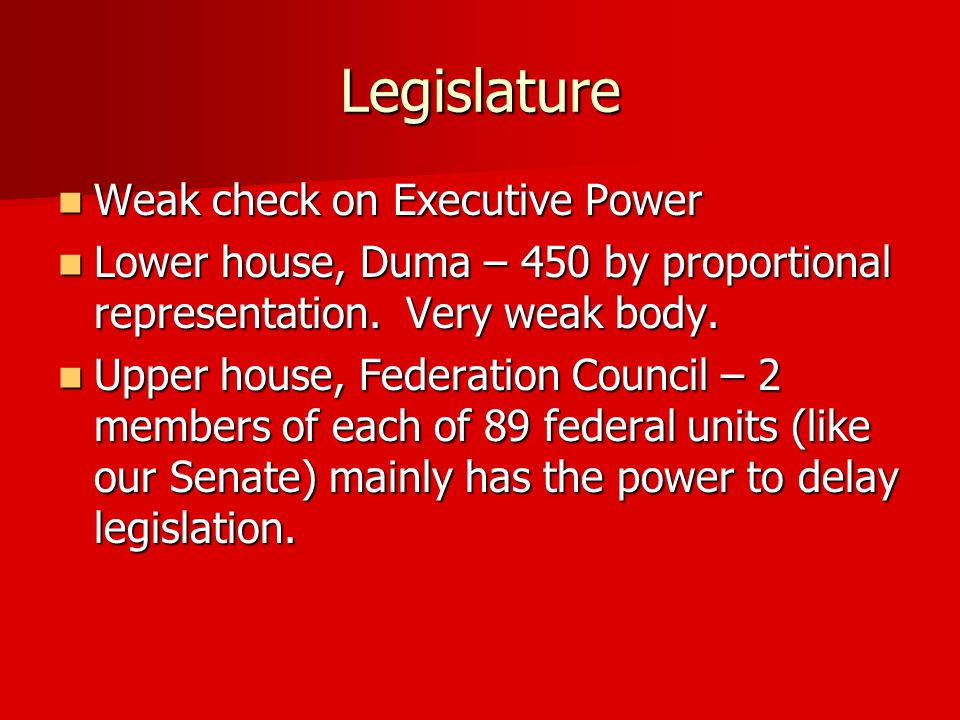 Legislature Weak check on Executive Power Weak check on Executive Power Lower house, Duma – 450 by proportional representation.