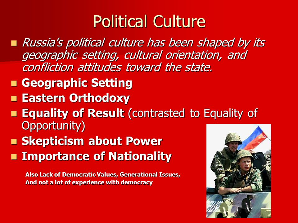 Political Culture Russia's political culture has been shaped by its geographic setting, cultural orientation, and confliction attitudes toward the state.