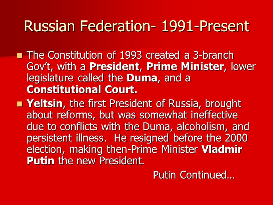 Russian Federation- 1991-Present The Constitution of 1993 created a 3-branch Gov't, with a President, Prime Minister, lower legislature called the Duma, and a Constitutional Court.