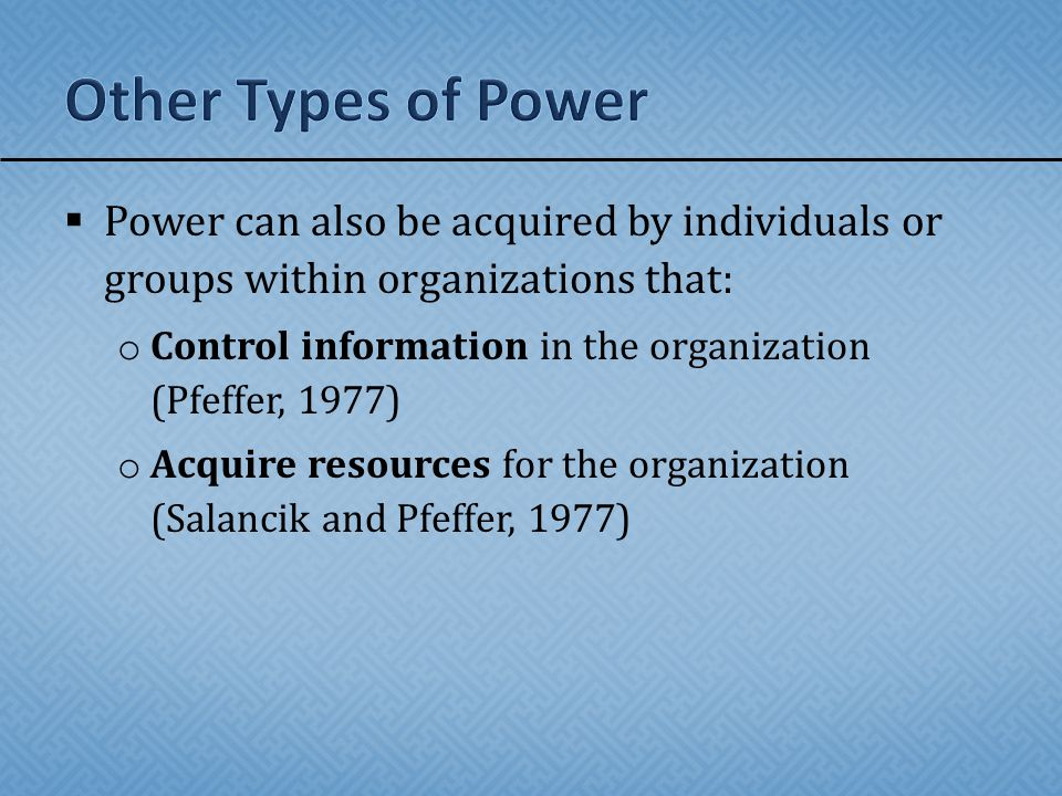  Power can also be acquired by individuals or groups within organizations that: o Control information in the organization (Pfeffer, 1977) o Acquire resources for the organization (Salancik and Pfeffer, 1977)
