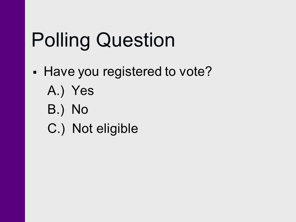 Polling Question  Have you registered to vote? A.) Yes B.) No C.) Not eligible