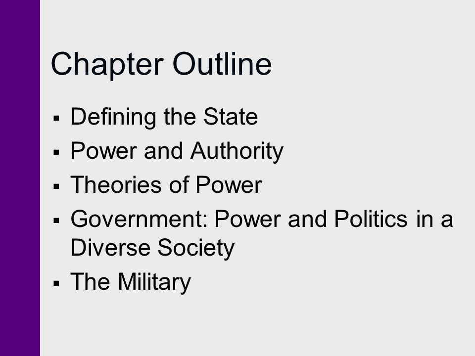 Defining the State  Abstract concept that includes institutions that represent power in society:  government  legal system  police  Military
