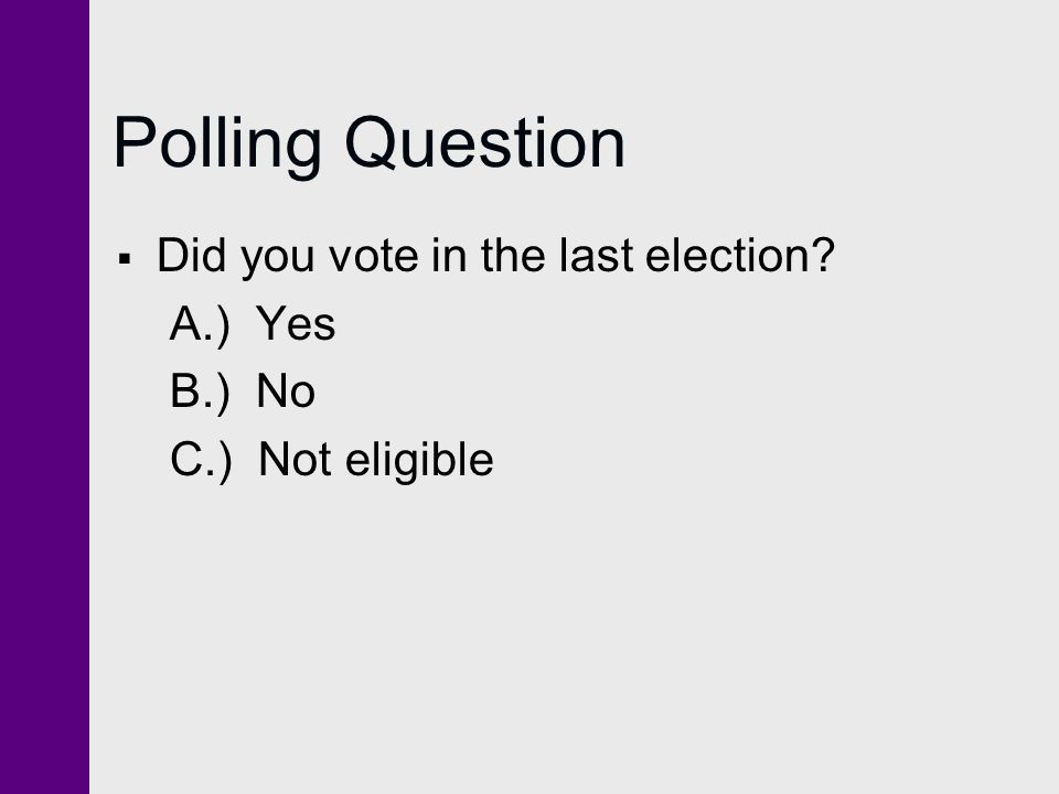 Polling Question  Did you vote in the last election? A.) Yes B.) No C.) Not eligible