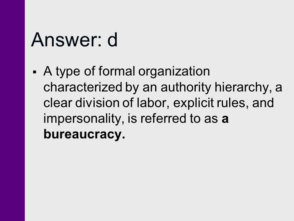 Answer: d  A type of formal organization characterized by an authority hierarchy, a clear division of labor, explicit rules, and impersonality, is referred to as a bureaucracy.