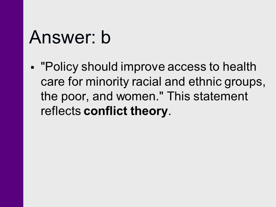 Answer: b  Policy should improve access to health care for minority racial and ethnic groups, the poor, and women. This statement reflects conflict theory.