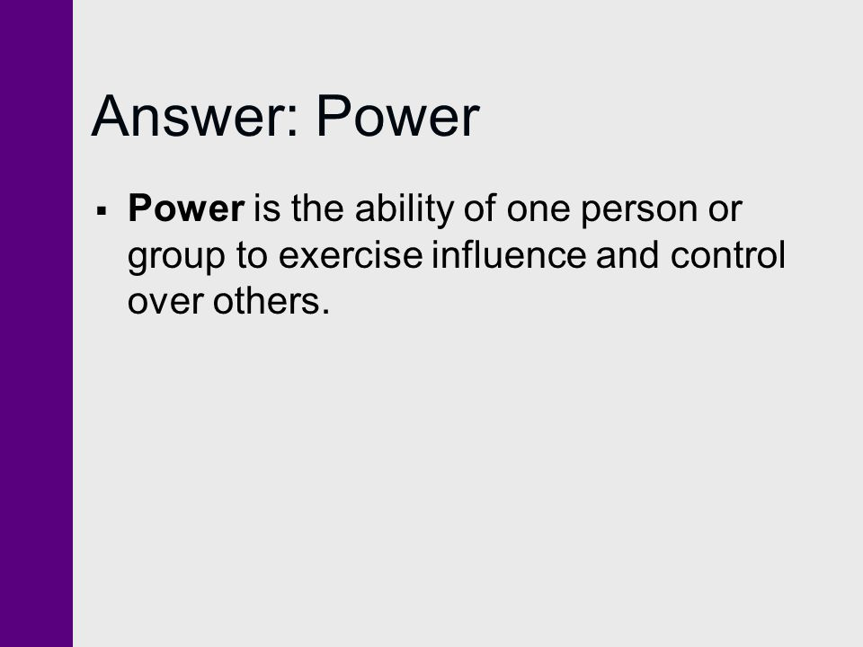 Answer: Power  Power is the ability of one person or group to exercise influence and control over others.