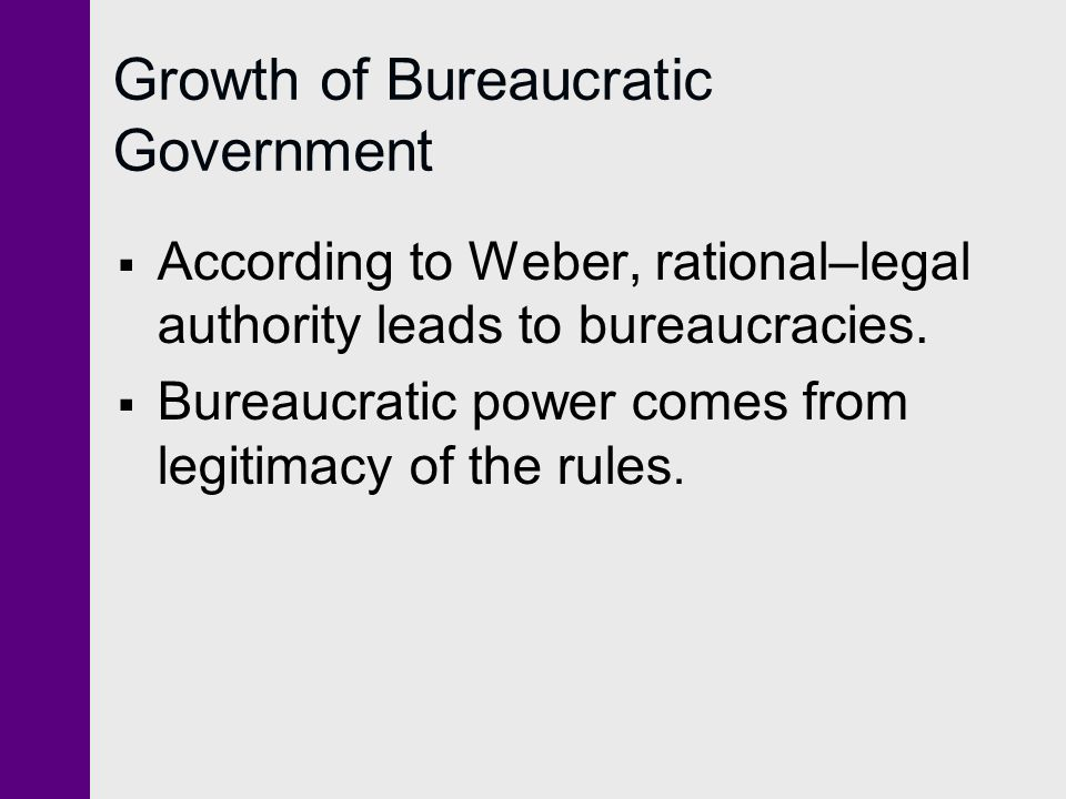 Growth of Bureaucratic Government  According to Weber, rational–legal authority leads to bureaucracies.
