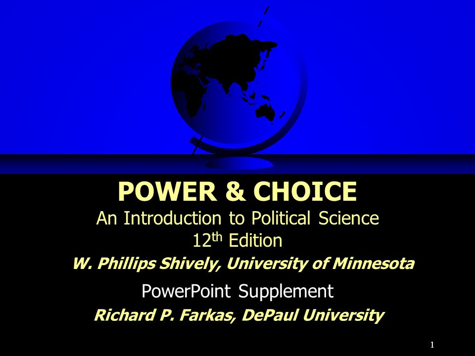 1 POWER & CHOICE An Introduction to Political Science 12 th Edition W. Phillips Shively, University of Minnesota PowerPoint Supplement Richard P. Fark
