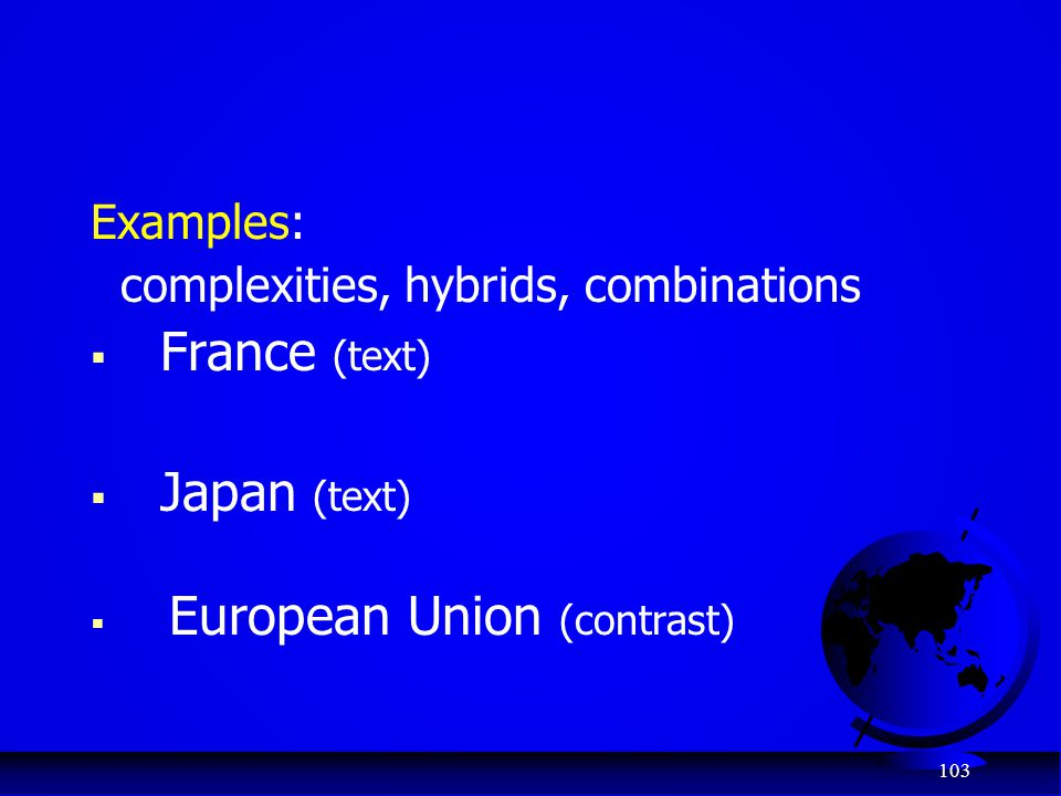103 Examples: complexities, hybrids, combinations  France (text)  Japan (text)  European Union (contrast)