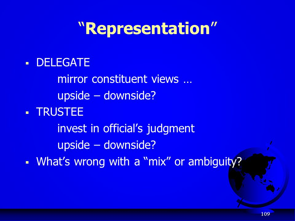 "109 ""Representation""  DELEGATE mirror constituent views … upside – downside?  TRUSTEE invest in official's judgment upside – downside?  What's wron"