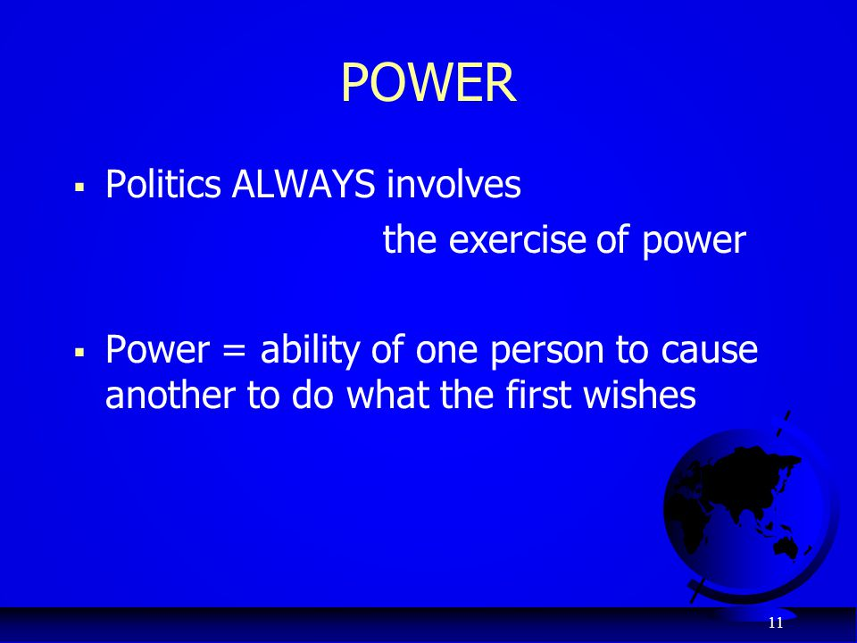 11 POWER  Politics ALWAYS involves the exercise of power  Power = ability of one person to cause another to do what the first wishes